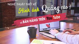 Nghệ thuật thiết kế hình ảnh quảng cáo online và bán hành trên Youtube