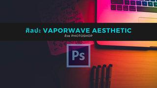 การทําภาพแบบ Vaporwave Aesthetic ด้วย Photoshop