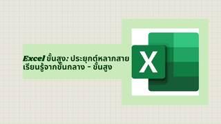 Excel ขั้นสูง: ประยุกต์หลากสาย เรียนรู้จากขั้นกลาง - ขั้นสูง